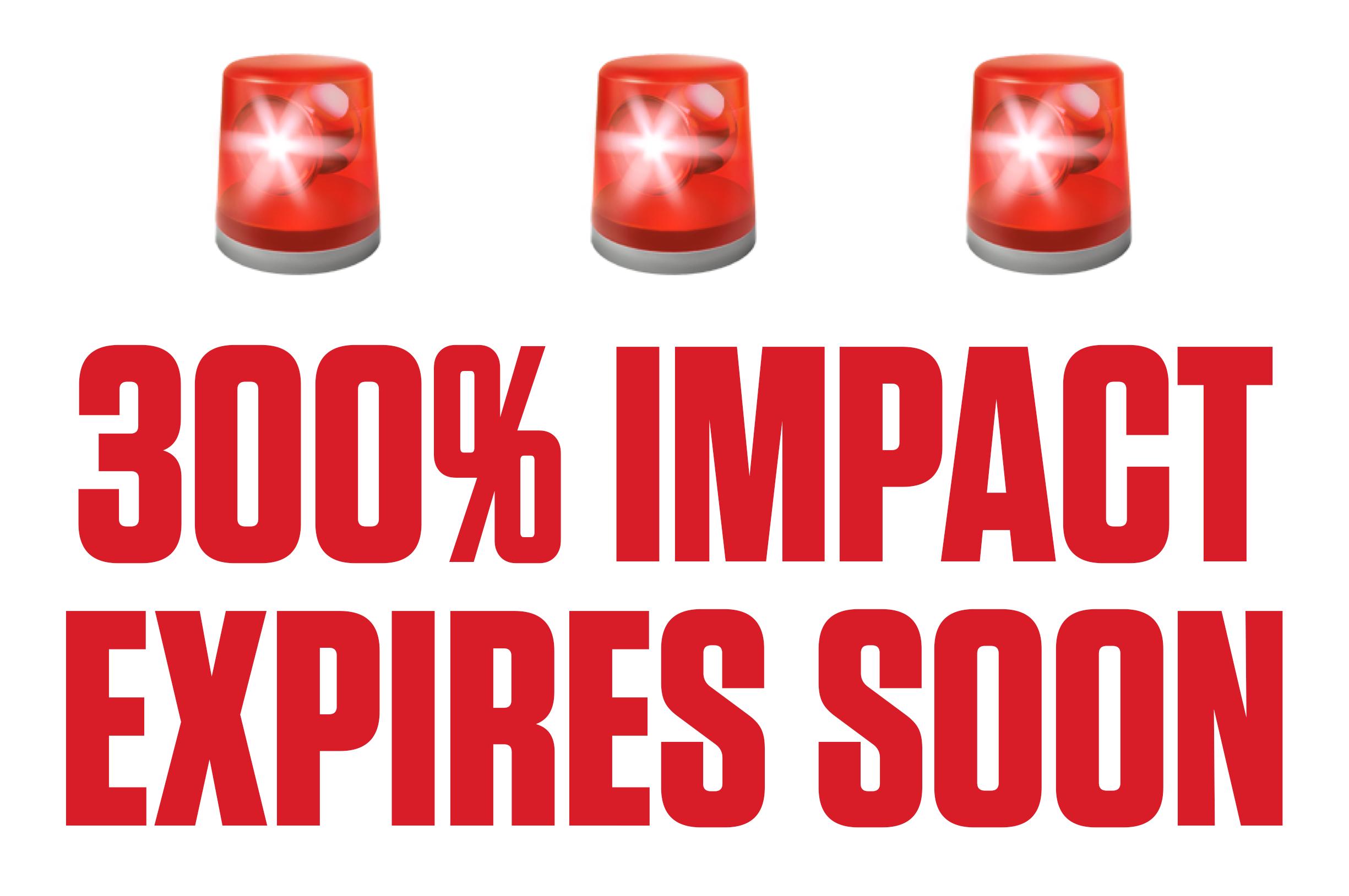 300% IMPACT EXPIRES SOON